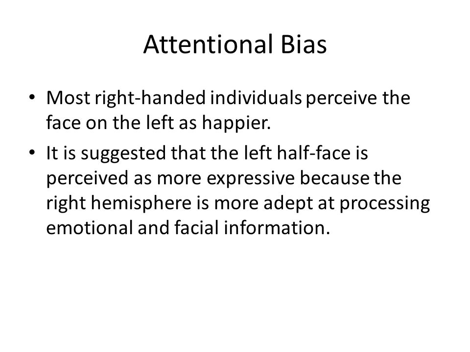 Attentional Bias Most right-handed individuals perceive the face on the left as happier.