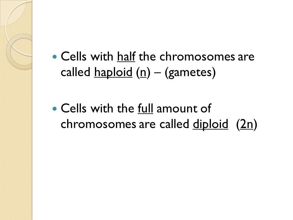 Cells with half the chromosomes are called haploid (n) – (gametes)