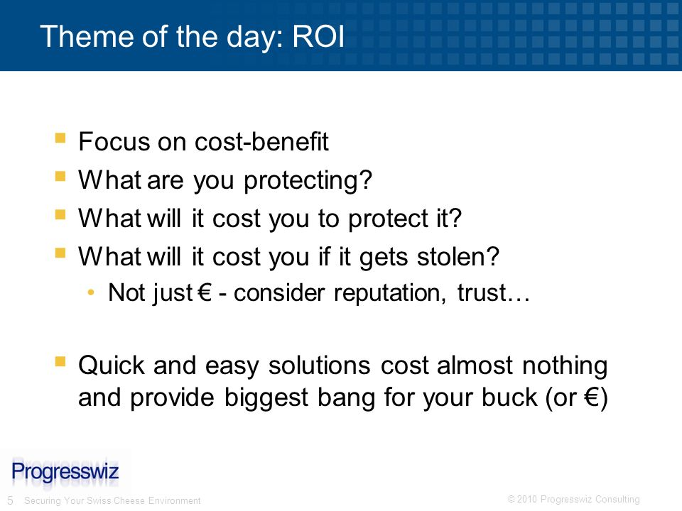 Theme of the day: ROI Focus on cost-benefit What are you protecting