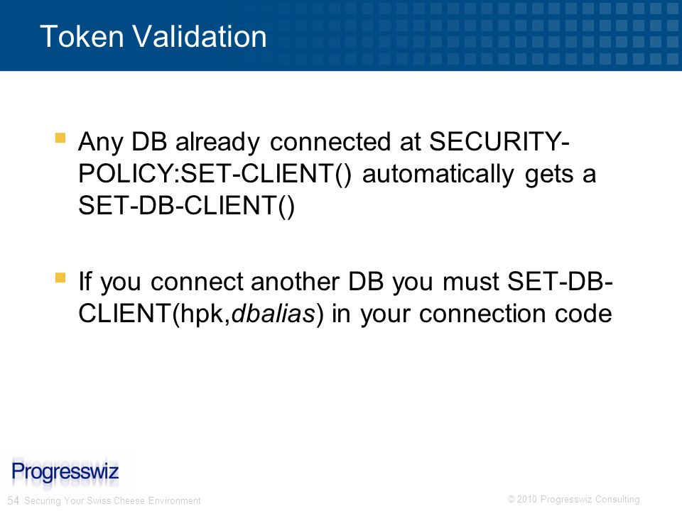 Token Validation Any DB already connected at SECURITY-POLICY:SET-CLIENT() automatically gets a SET-DB-CLIENT()