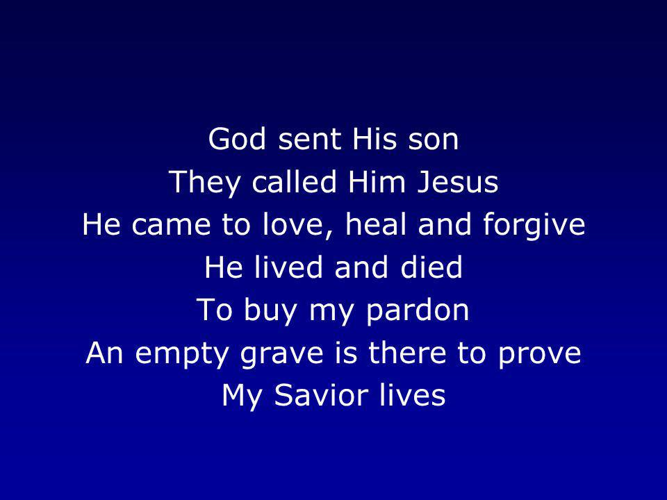 He came to love, heal and forgive He lived and died To buy my pardon