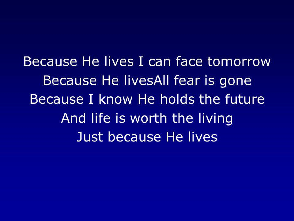 Because He lives I can face tomorrow Because He livesAll fear is gone