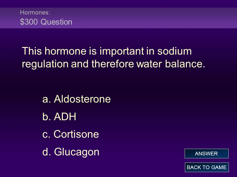 Hormones: $300 Question This hormone is important in sodium regulation and therefore water balance.