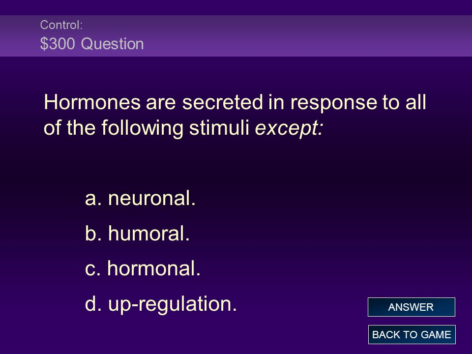 Control: $300 Question Hormones are secreted in response to all of the following stimuli except: a. neuronal.