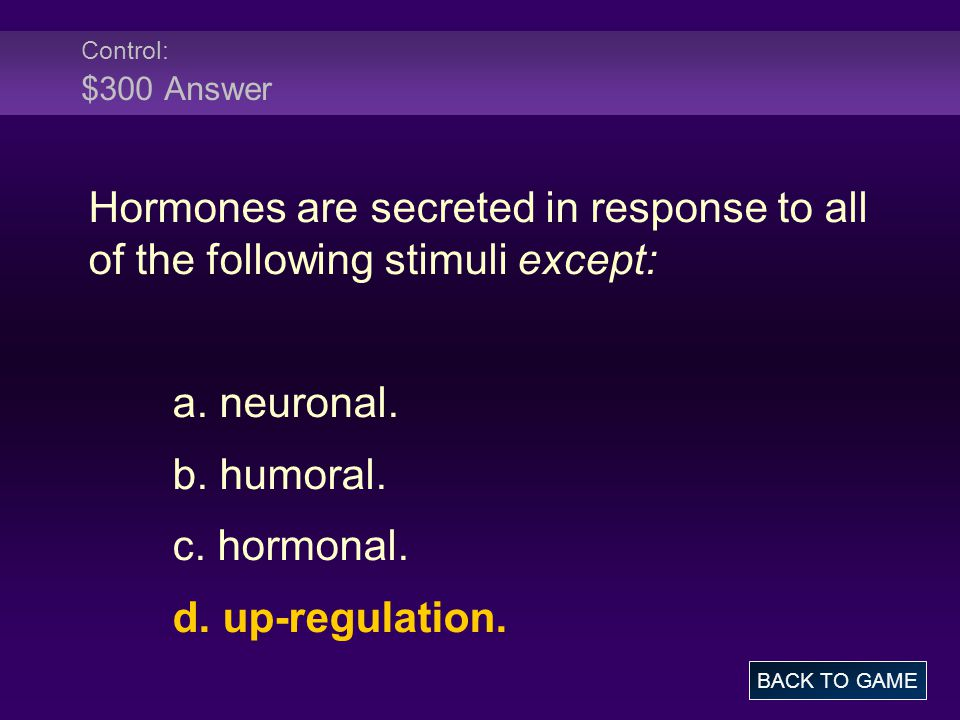 Control: $300 Answer Hormones are secreted in response to all of the following stimuli except: a. neuronal.