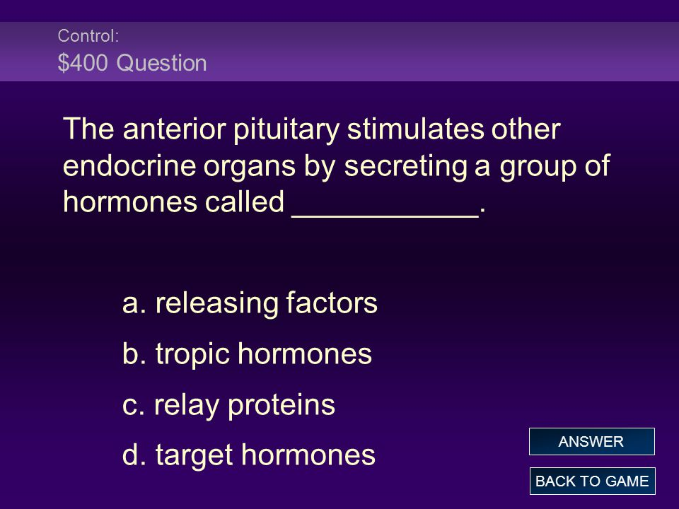 Control: $400 Question The anterior pituitary stimulates other endocrine organs by secreting a group of hormones called ___________.