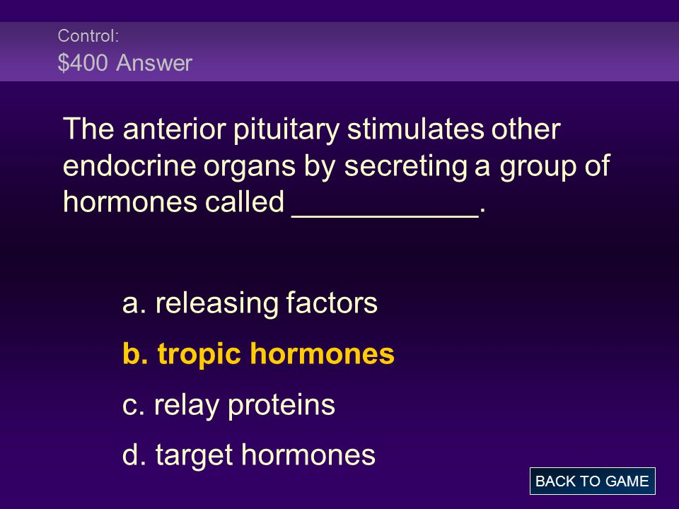 Control: $400 Answer The anterior pituitary stimulates other endocrine organs by secreting a group of hormones called ___________.