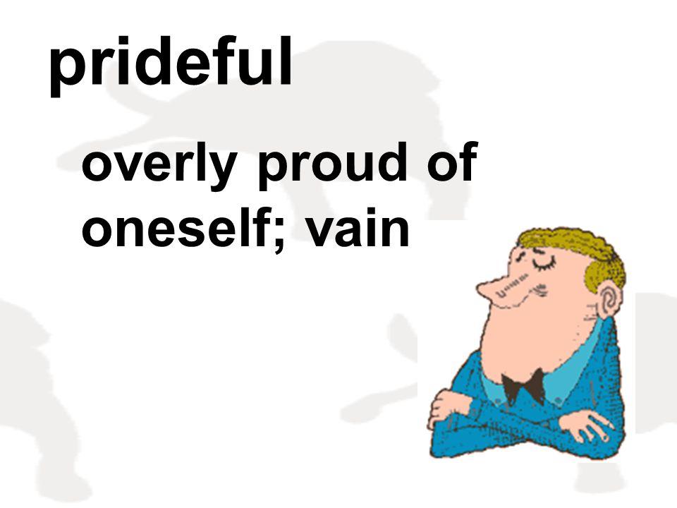 overly proud of oneself; vain