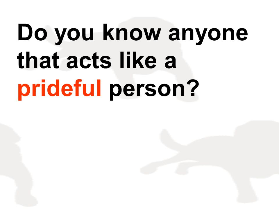 Do you know anyone that acts like a prideful person