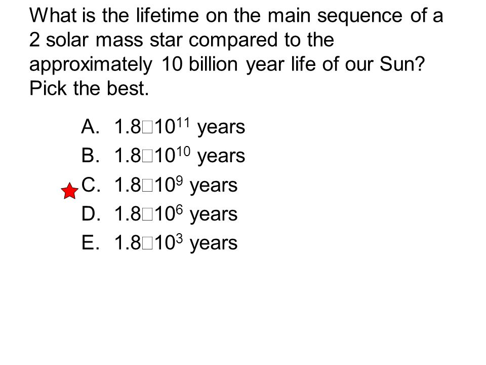 What is the lifetime on the main sequence of a 2 solar mass star compared to the approximately 10 billion year life of our Sun Pick the best.