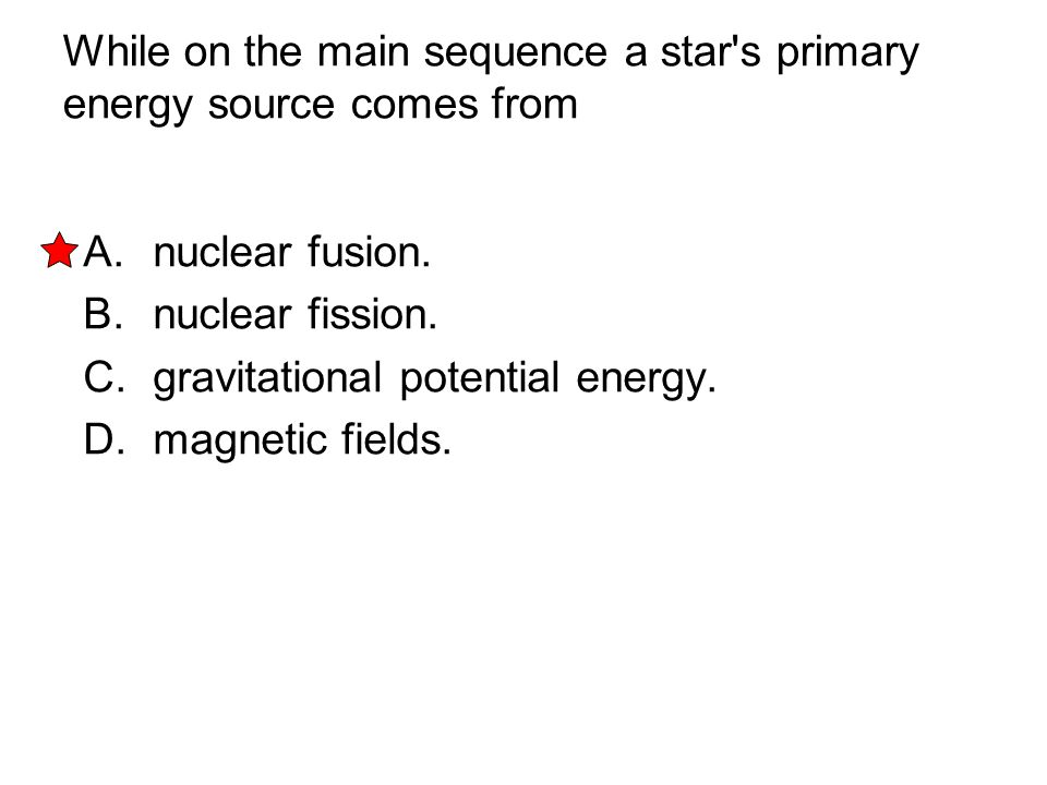 While on the main sequence a star s primary energy source comes from
