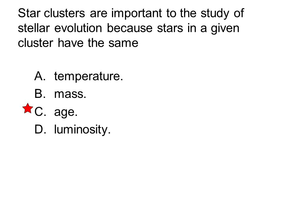 Star clusters are important to the study of stellar evolution because stars in a given cluster have the same