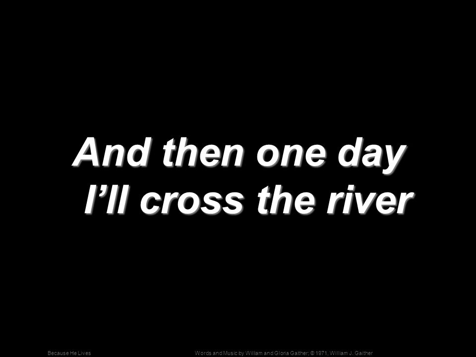 And then one day I'll cross the river
