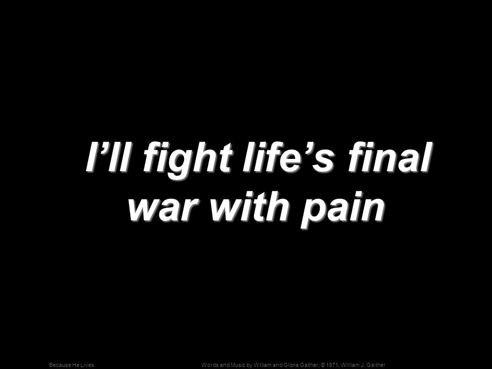 I'll fight life's final war with pain