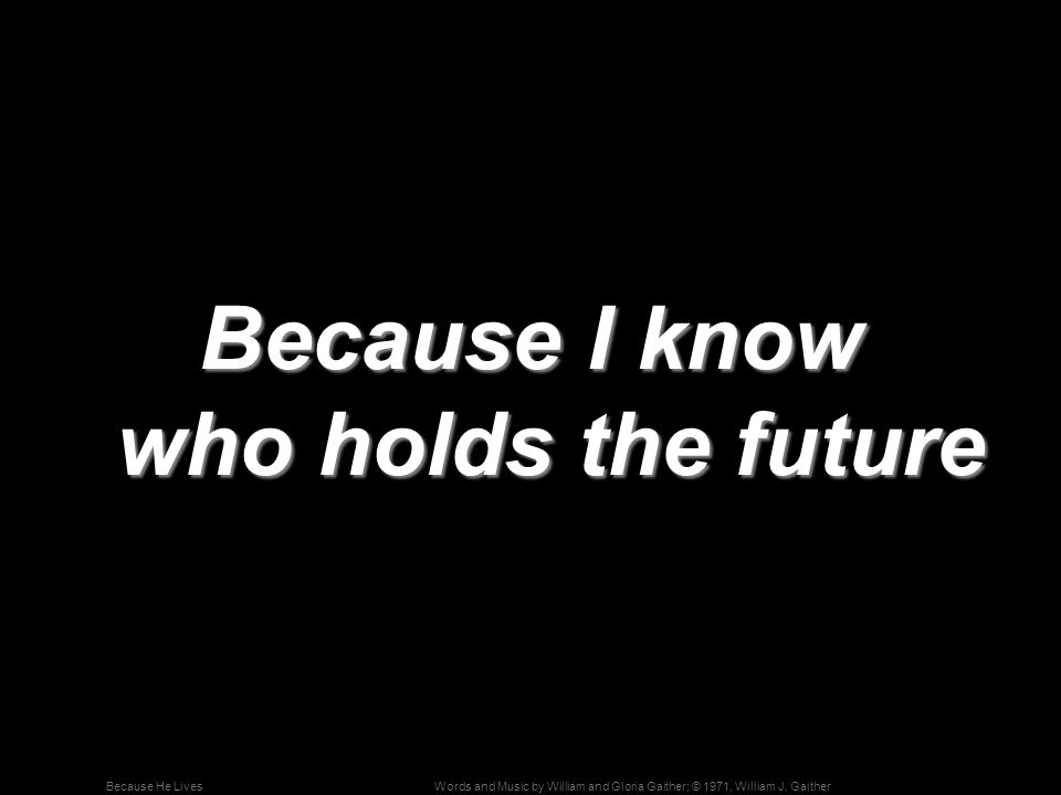 Because I know who holds the future