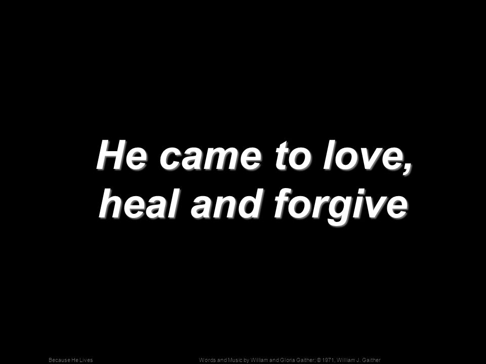 He came to love, heal and forgive