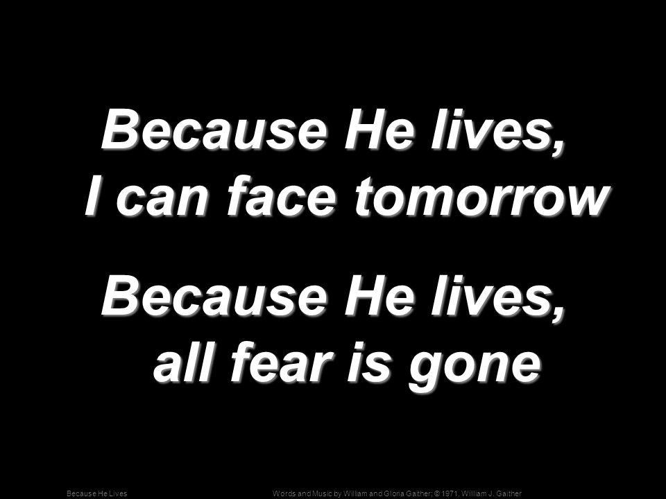 Because He lives, I can face tomorrow