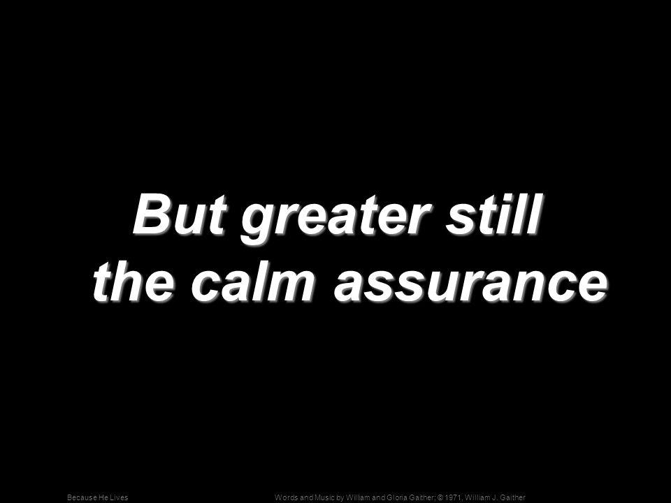But greater still the calm assurance