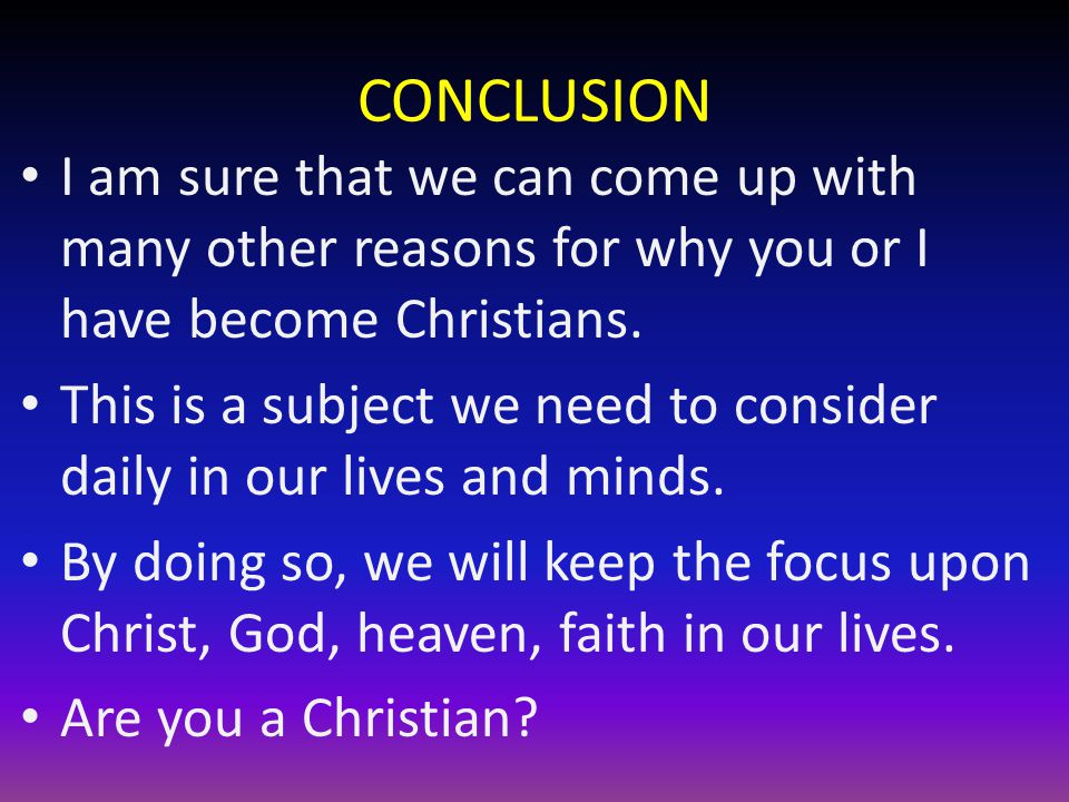 CONCLUSION I am sure that we can come up with many other reasons for why you or I have become Christians.