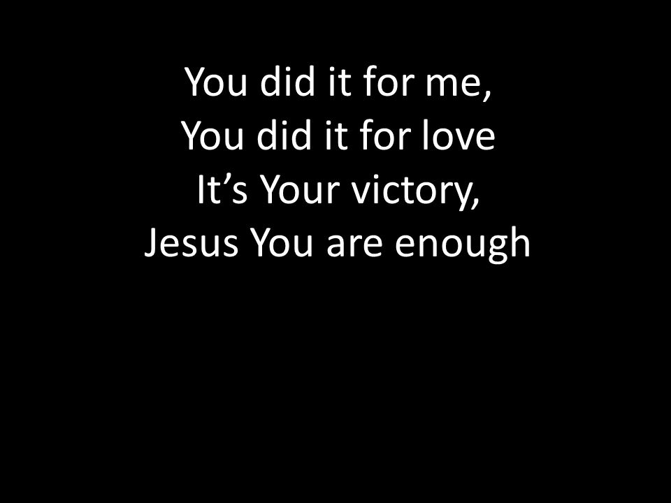 You did it for me, You did it for love It's Your victory, Jesus You are enough