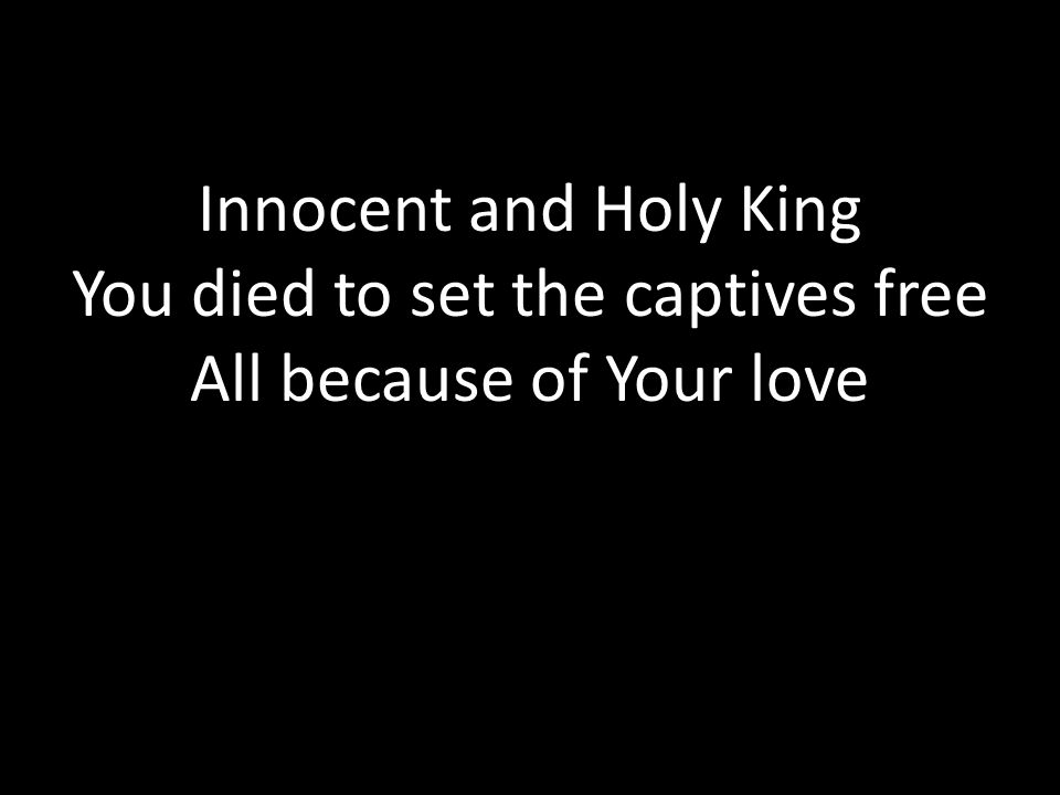 You died to set the captives free All because of Your love