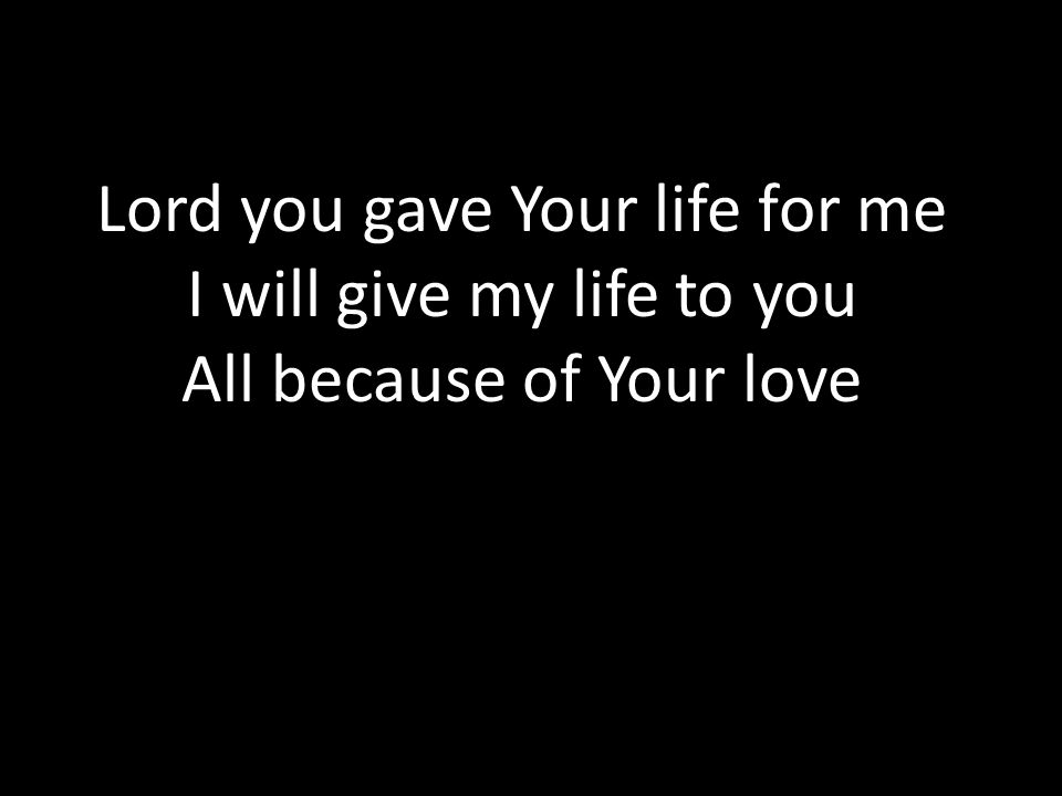 Lord you gave Your life for me I will give my life to you