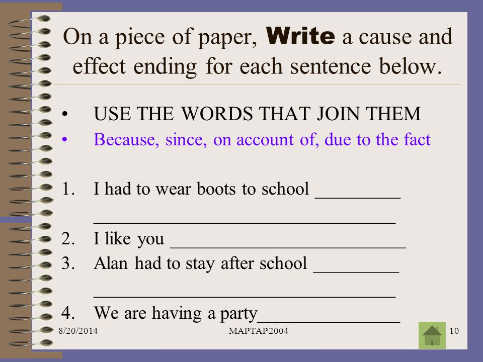 On a piece of paper, Write a cause and effect ending for each sentence below.