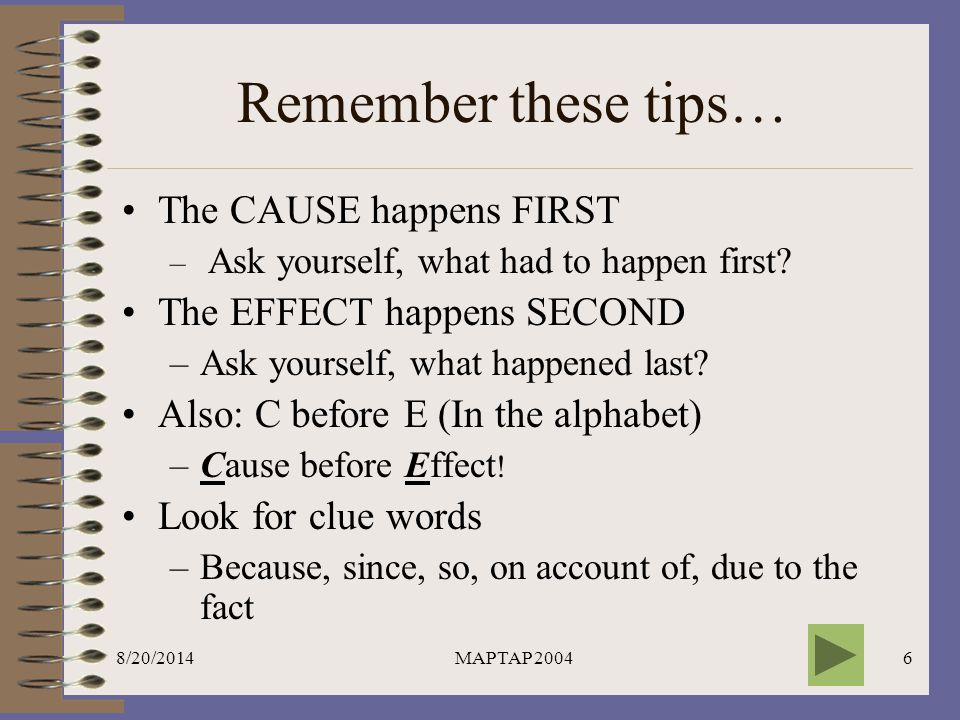 Remember these tips… The CAUSE happens FIRST The EFFECT happens SECOND