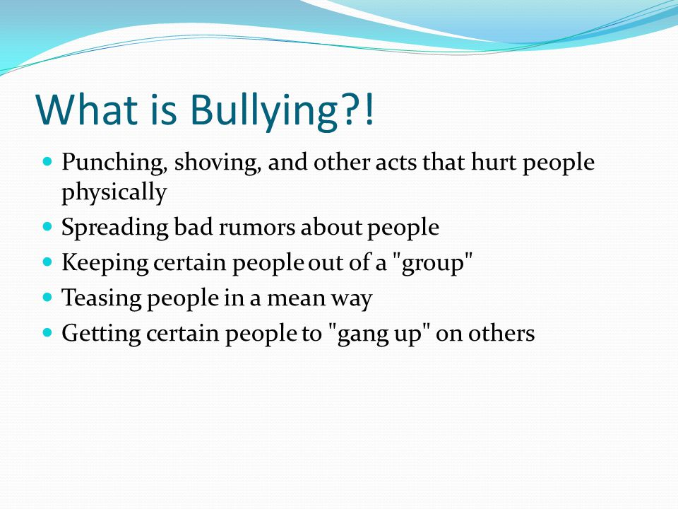 What is Bullying ! Punching, shoving, and other acts that hurt people physically. Spreading bad rumors about people.