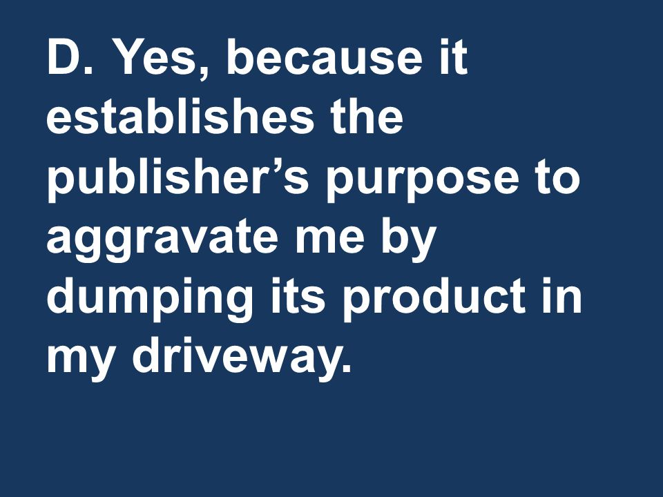D. Yes, because it establishes the publisher's purpose to aggravate me by dumping its product in my driveway.