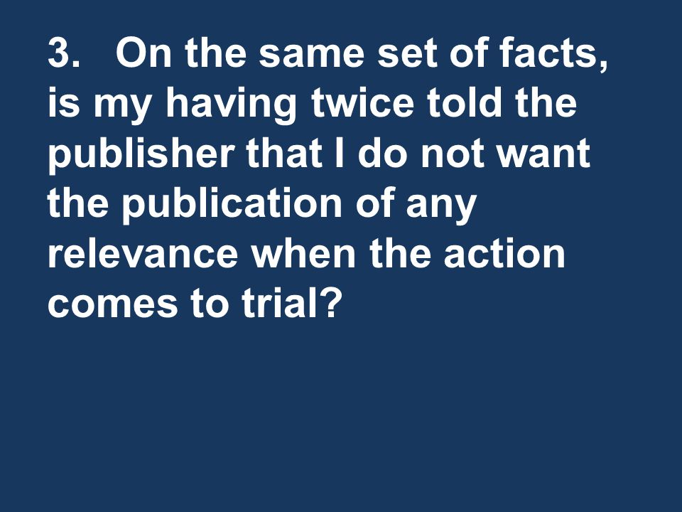 3. On the same set of facts, is my having twice told the publisher that I do not want the publication of any relevance when the action comes to trial