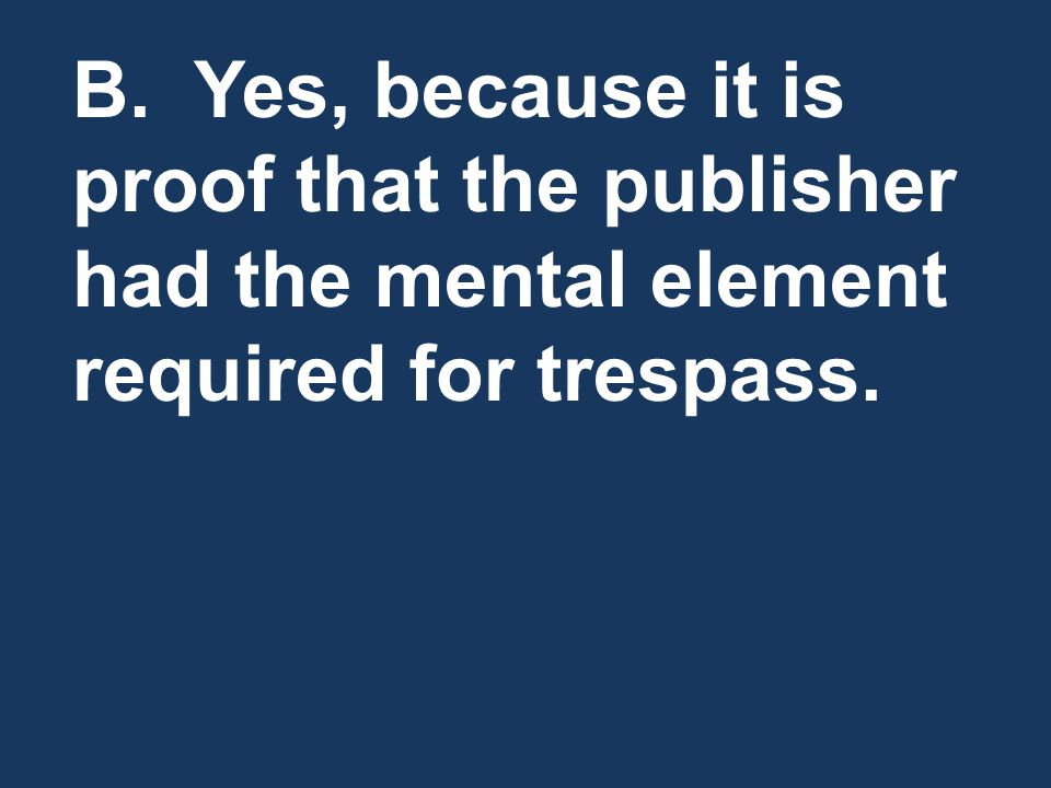 B. Yes, because it is proof that the publisher had the mental element required for trespass.