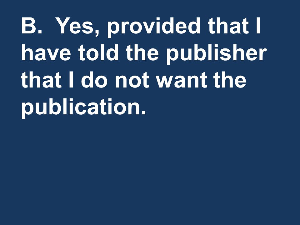 B. Yes, provided that I have told the publisher that I do not want the publication.