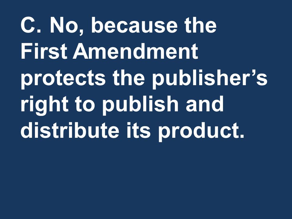 C. No, because the First Amendment protects the publisher's right to publish and distribute its product.