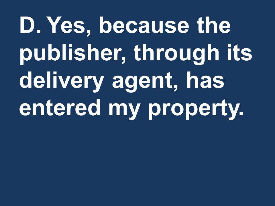 D. Yes, because the publisher, through its delivery agent, has entered my property.