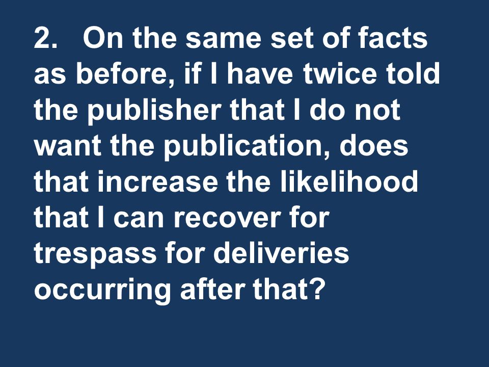 2. On the same set of facts as before, if I have twice told the publisher that I do not want the publication, does that increase the likelihood that I can recover for trespass for deliveries occurring after that