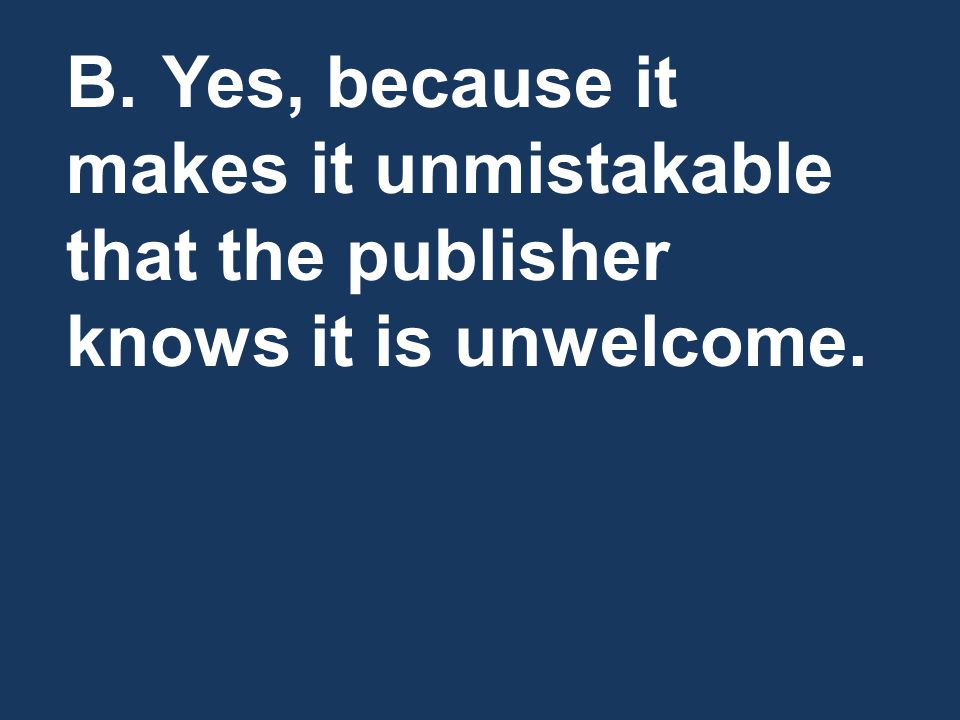 B. Yes, because it makes it unmistakable that the publisher knows it is unwelcome.