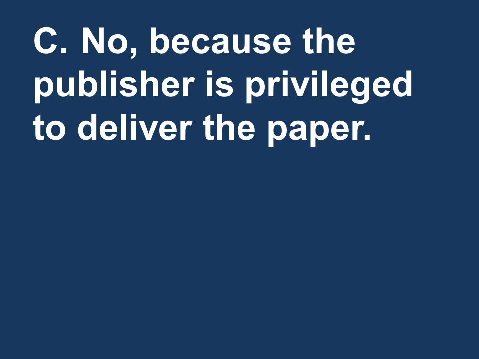 C. No, because the publisher is privileged to deliver the paper.