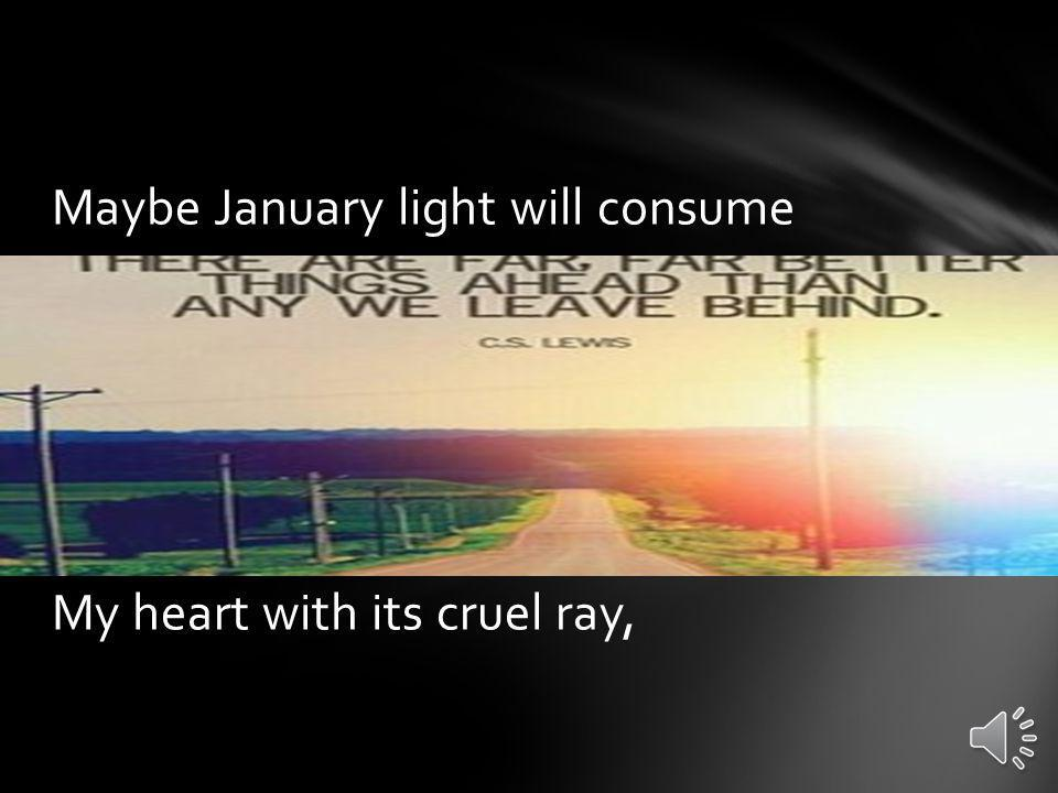 Maybe January light will consume My heart with its cruel ray,