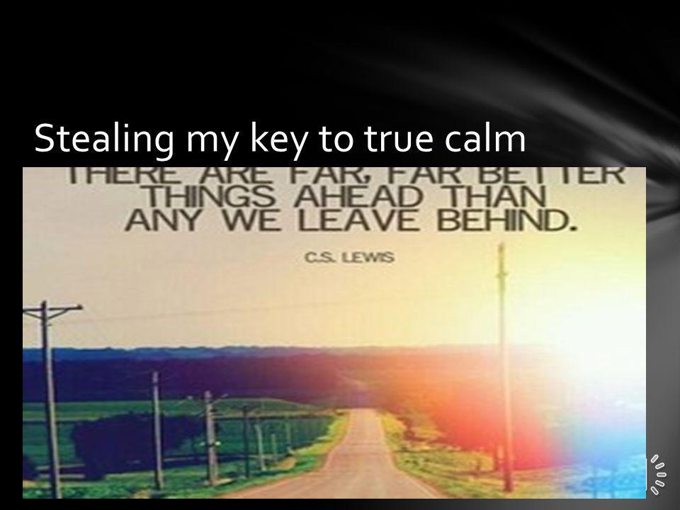 Stealing my key to true calm