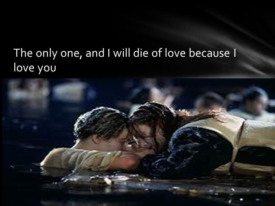 The only one, and I will die of love because I love you