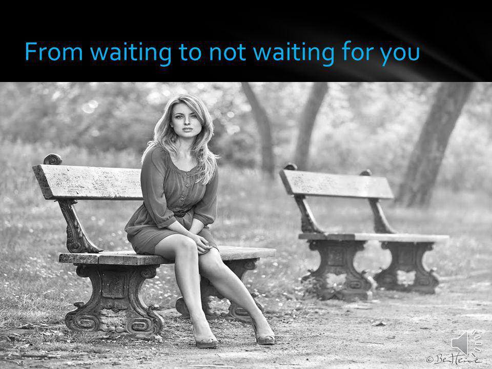 From waiting to not waiting for you