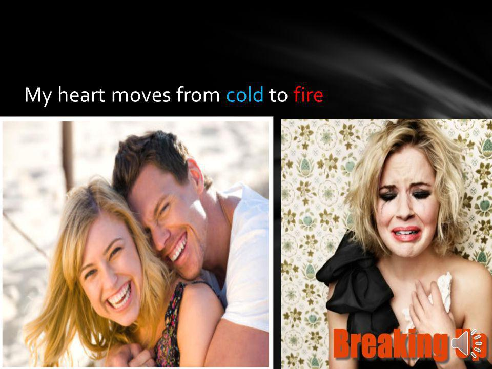 My heart moves from cold to fire