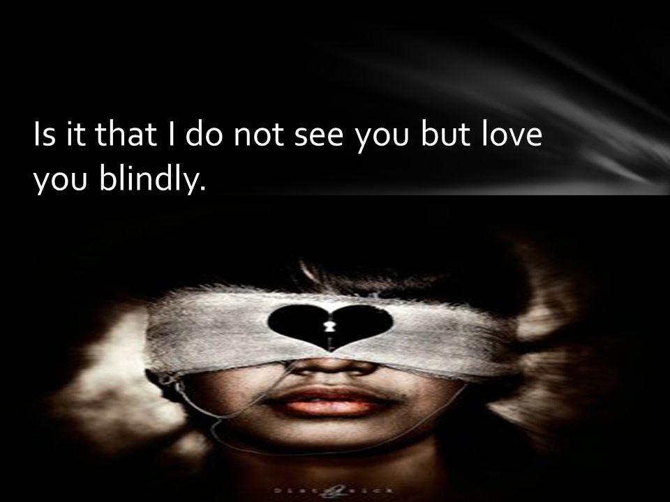 Is it that I do not see you but love you blindly.