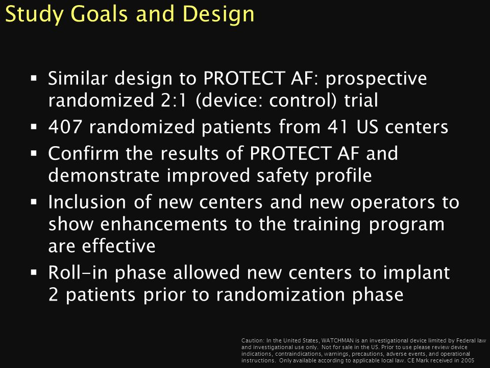 Study Goals and Design Similar design to PROTECT AF: prospective randomized 2:1 (device: control) trial.