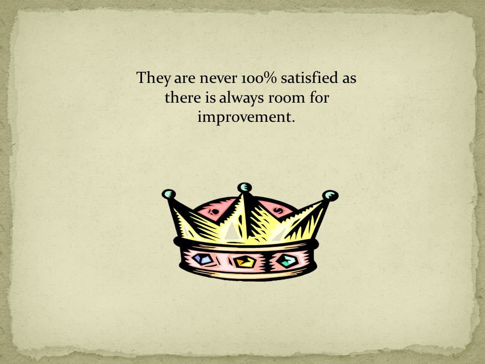 They are never 100% satisfied as there is always room for improvement.