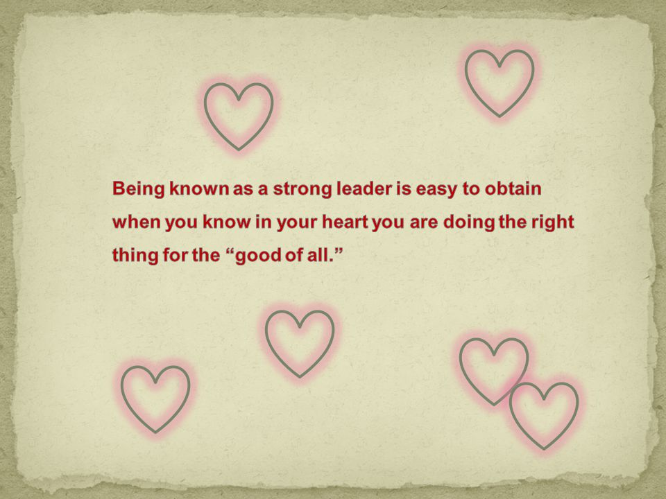 Being known as a strong leader is easy to obtain when you know in your heart you are doing the right thing for the good of all.