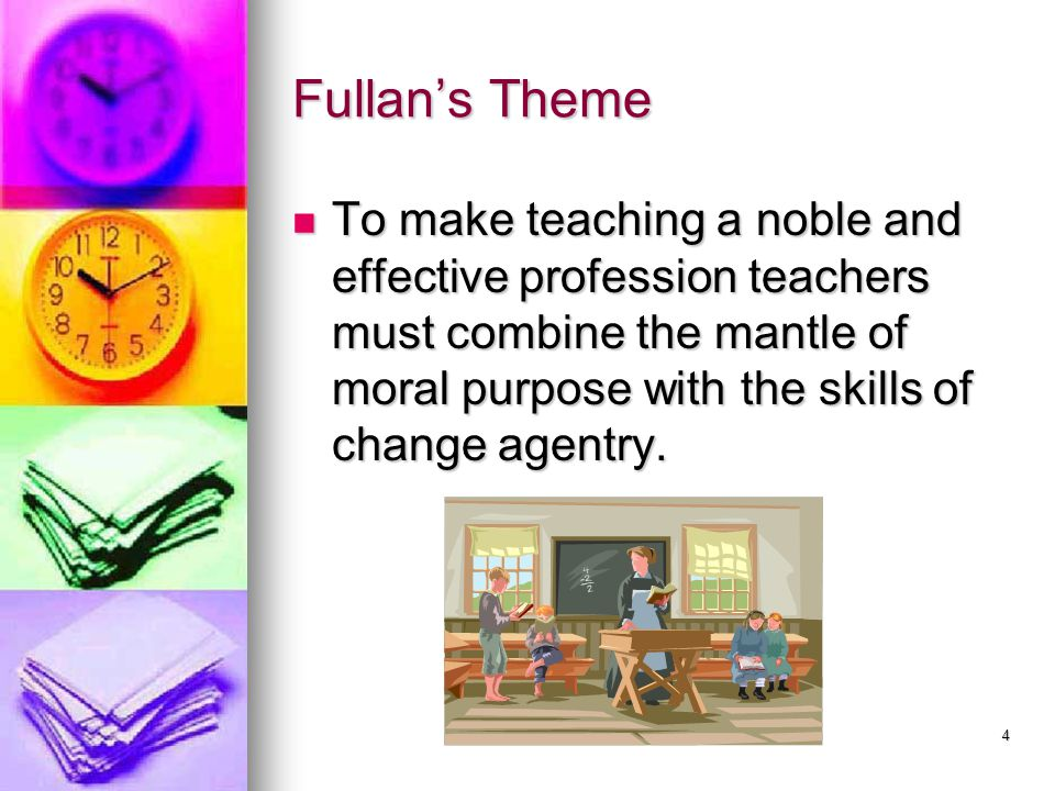 Fullan's Theme To make teaching a noble and effective profession teachers must combine the mantle of moral purpose with the skills of change agentry.