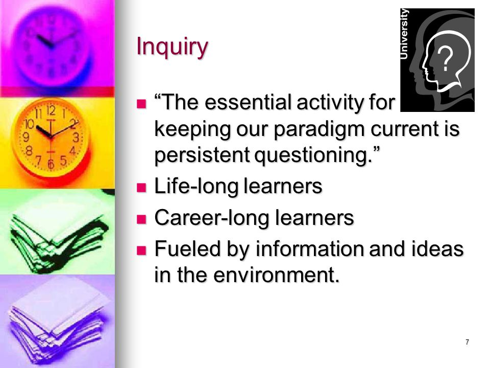 Inquiry The essential activity for keeping our paradigm current is persistent questioning. Life-long learners.