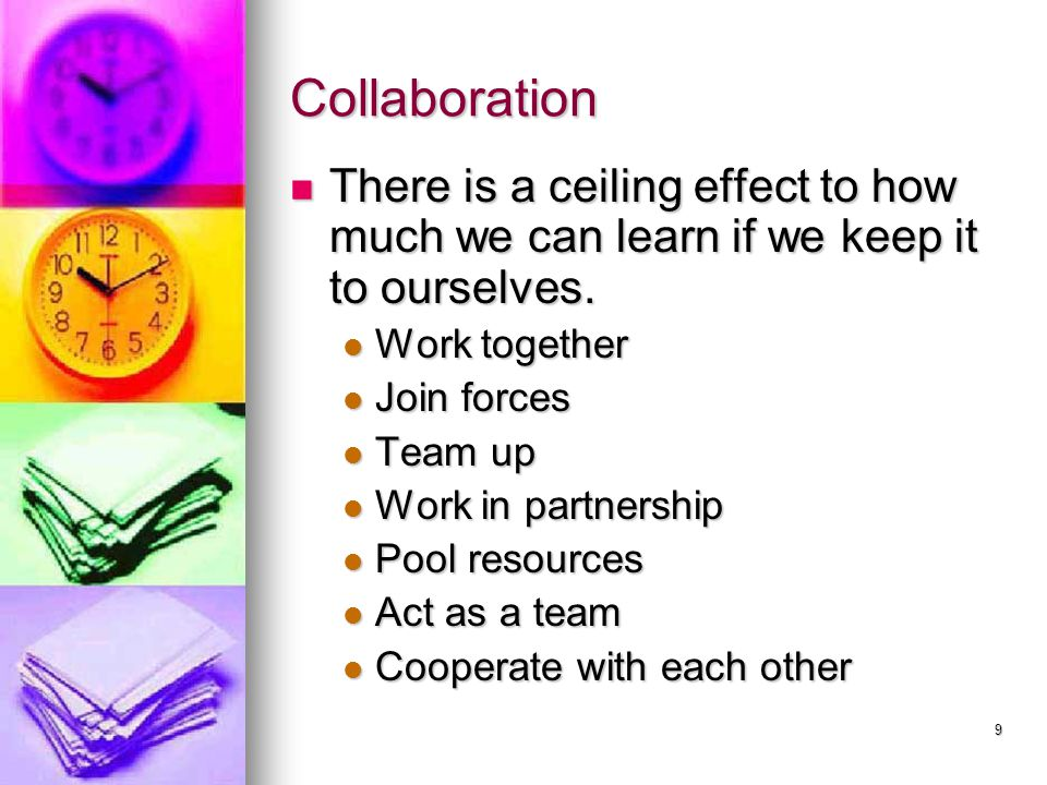 Collaboration There is a ceiling effect to how much we can learn if we keep it to ourselves. Work together.